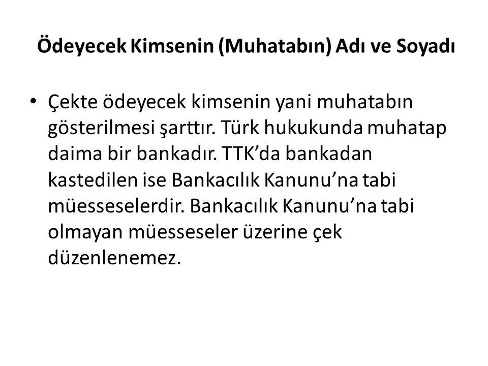 Ödeyecek Kimsenin (Muhatabın) Adı ve Soyadı Çekte ödeyecek kimsenin yani muhatabın gösterilmesi şarttır. Türk hukukunda muhatap daima bir bankadır. TT