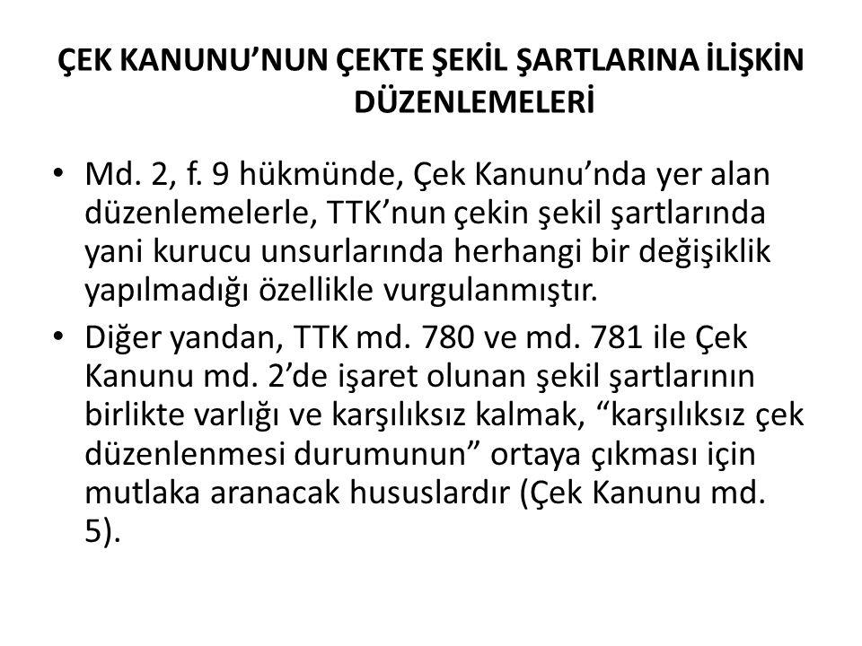 ÇEK KANUNU'NUN ÇEKTE ŞEKİL ŞARTLARINA İLİŞKİN DÜZENLEMELERİ Md. 2, f. 9 hükmünde, Çek Kanunu'nda yer alan düzenlemelerle, TTK'nun çekin şekil şartları