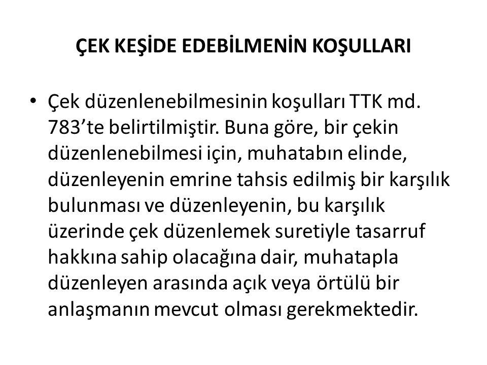 ÇEK KEŞİDE EDEBİLMENİN KOŞULLARI Çek düzenlenebilmesinin koşulları TTK md. 783'te belirtilmiştir. Buna göre, bir çekin düzenlenebilmesi için, muhatabı