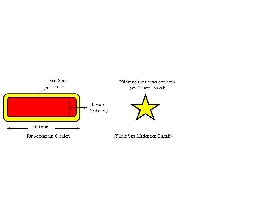 Kırmızı ( 30 mm.) Sarı Sırma 3 mm 100 mm Yıldız uçlarına teğet çemberin çapı 25 mm. olacak Rütbe zeminin Ölçüleri(Yıldız Sarı Madenden Olacak)