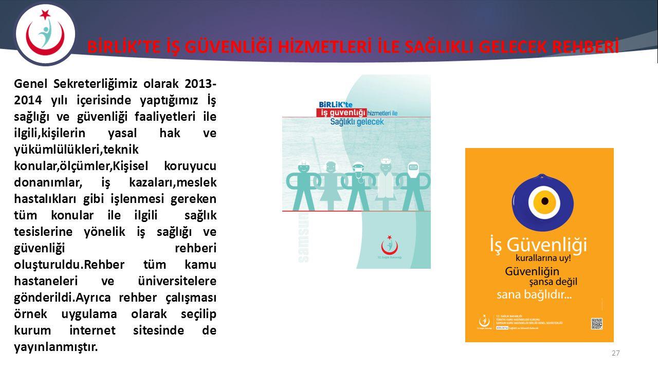 BİRLİK'TE İŞ GÜVENLİĞİ HİZMETLERİ İLE SAĞLIKLI GELECEK REHBERİ 27 Genel Sekreterliğimiz olarak 2013- 2014 yılı içerisinde yaptığımız İş sağlığı ve güv