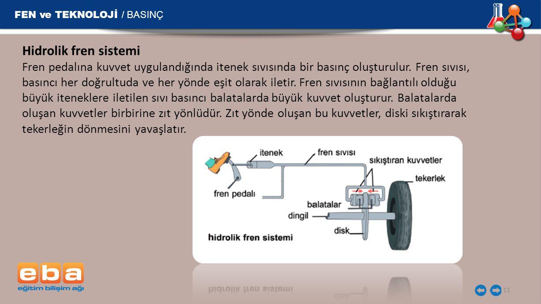 FEN ve TEKNOLOJİ / BASINÇ 11 Hidrolik fren sistemi Fren pedalına kuvvet uygulandığında itenek sıvısında bir basınç oluşturulur. Fren sıvısı, basıncı h