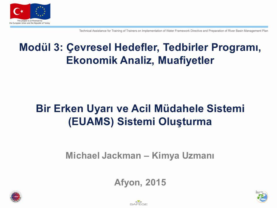 Modül 3: Çevresel Hedefler, Tedbirler Programı, Ekonomik Analiz, Muafiyetler Bir Erken Uyarı ve Acil Müdahele Sistemi (EUAMS) Sistemi Oluşturma Michael Jackman – Kimya Uzmanı Afyon, 2015
