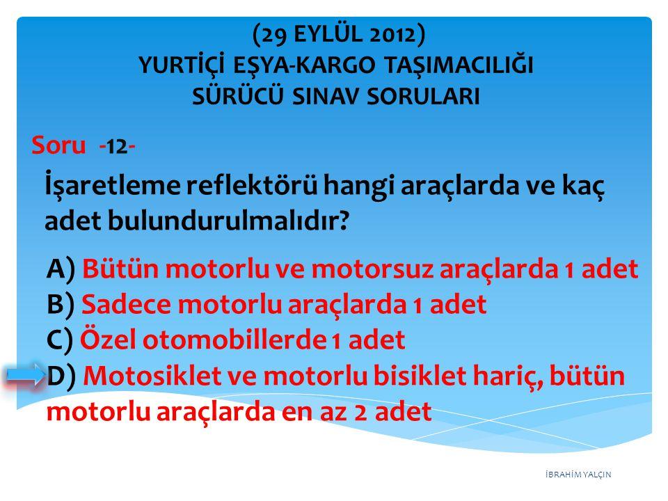 İBRAHİM YALÇIN A) Bütün motorlu ve motorsuz araçlarda 1 adet B) Sadece motorlu araçlarda 1 adet C) Özel otomobillerde 1 adet D) Motosiklet ve motorlu