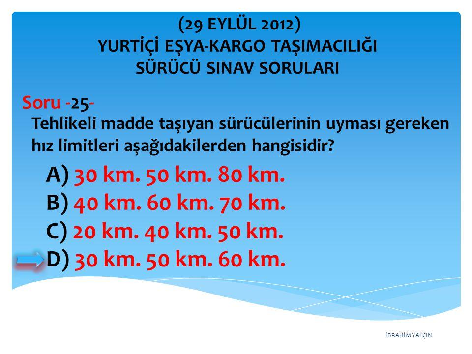 İBRAHİM YALÇIN A) 30 km. 50 km. 80 km. B) 40 km. 60 km. 70 km. C) 20 km. 40 km. 50 km. D) 30 km. 50 km. 60 km. Tehlikeli madde taşıyan sürücülerinin u