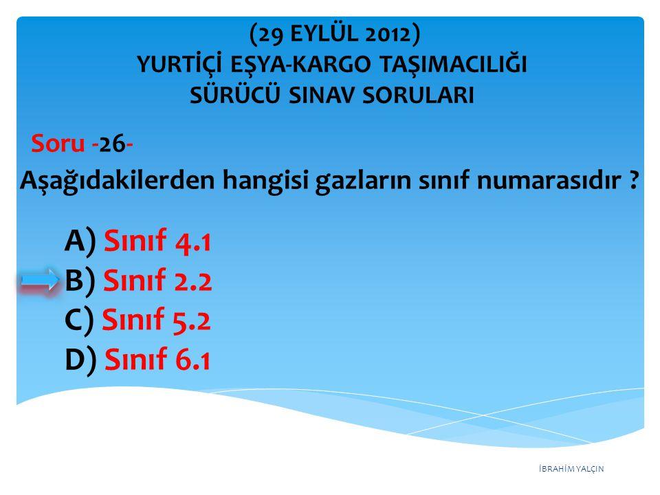 İBRAHİM YALÇIN A) Sınıf 4.1 B) Sınıf 2.2 C) Sınıf 5.2 D) Sınıf 6.1 Aşağıdakilerden hangisi gazların sınıf numarasıdır ? Soru -26- (29 EYLÜL 2012) YURT