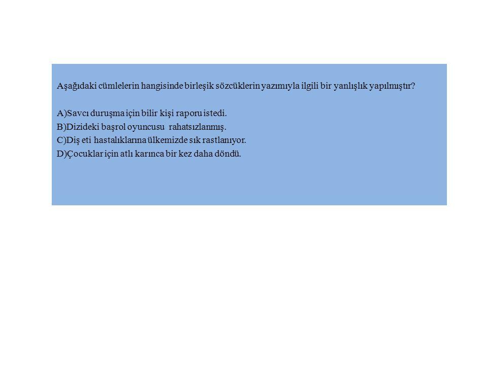 Aşağıdaki cümlelerin hangisinde birleşik sözcüklerin yazımıyla ilgili bir yanlışlık yapılmıştır? A)Savcı duruşma için bilir kişi raporu istedi. B)Dizi