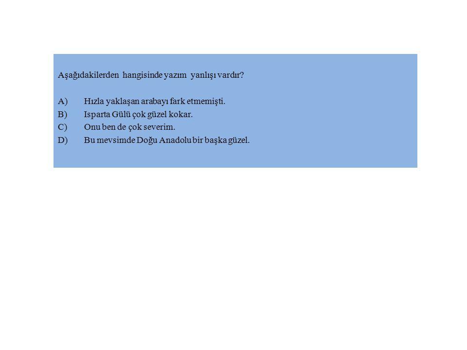 Aşağıdakilerden hangisinde yazım yanlışı vardır? A)Hızla yaklaşan arabayı fark etmemişti. B)Isparta Gülü çok güzel kokar. C)Onu ben de çok severim. D)