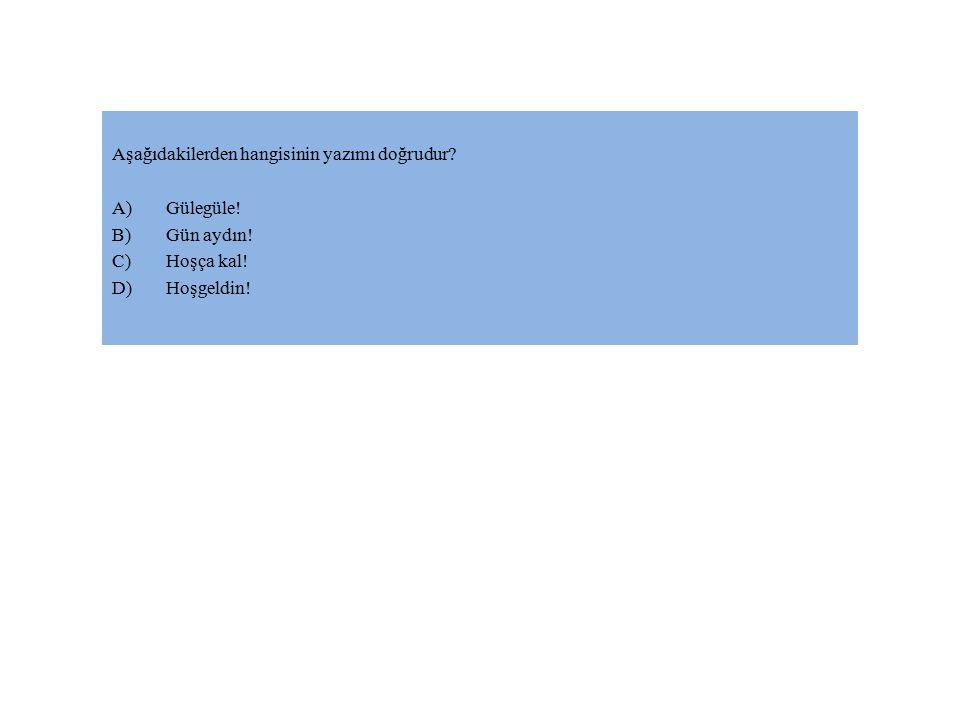 Aşağıdakilerden hangisinin yazımı doğrudur? A)Gülegüle! B)Gün aydın! C)Hoşça kal! D)Hoşgeldin!