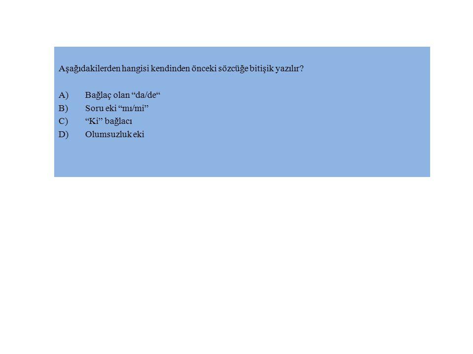 """Aşağıdakilerden hangisi kendinden önceki sözcüğe bitişik yazılır? A)Bağlaç olan """"da/de"""" B)Soru eki """"mı/mi"""" C)""""Ki"""" bağlacı D)Olumsuzluk eki"""