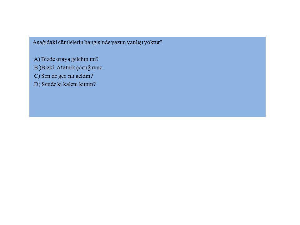 Aşağıdaki cümlelerin hangisinde yazım yanlışı yoktur? A) Bizde oraya gelelim mi? B )Bizki Atatürk çocuğuyuz. C) Sen de geç mi geldin? D) Sende ki kale
