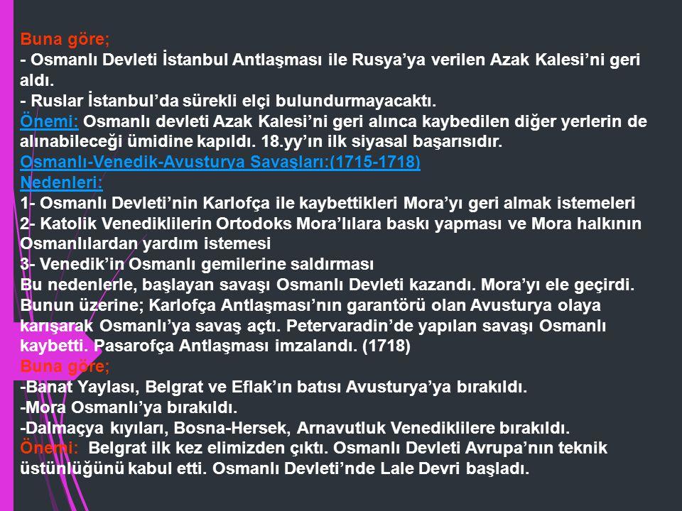 Buna göre; - Osmanlı Devleti İstanbul Antlaşması ile Rusya'ya verilen Azak Kalesi'ni geri aldı.
