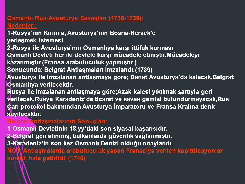 Osmanlı- Rus-Avusturya Savaşları (1736-1739): Nedenleri: 1-Rusya'nın Kırım'a, Avusturya'nın Bosna-Hersek'e yerleşmek istemesi 2-Rusya ile Avusturya'nın Osmanlıya karşı ittifak kurması Osmanlı Devleti her iki devlete karşı mücadele etmiştir.Mücadeleyi kazanmıştır.(Fransa arabuluculuk yapmıştır.) Sonucunda; Belgrat Antlaşmaları imzalandı.(1739) Avusturya ile imzalanan antlaşmaya göre; Banat Avusturya'da kalacak,Belgrat Osmanlıya verilecektir.