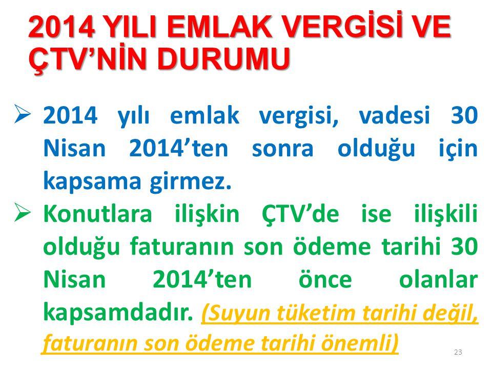 2014 YILI EMLAK VERGİSİ VE ÇTV'NİN DURUMU 23  2014 yılı emlak vergisi, vadesi 30 Nisan 2014'ten sonra olduğu için kapsama girmez.  Konutlara ilişkin