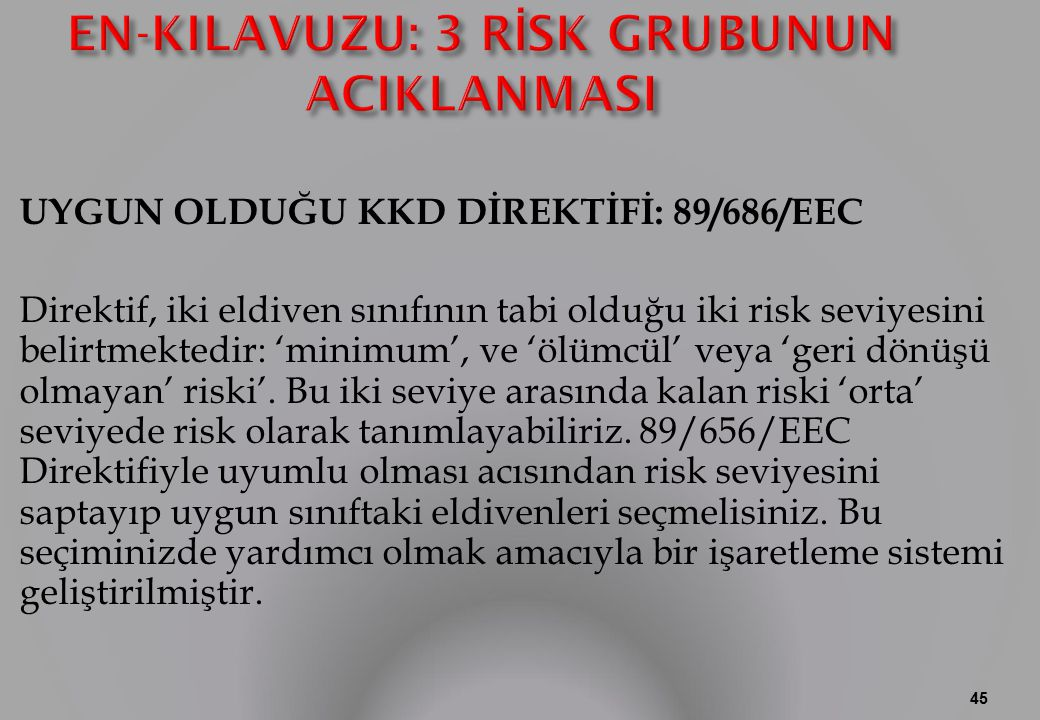 UYGUN OLDUĞU KKD DİREKTİFİ: 89/686/EEC Direktif, iki eldiven sınıfının tabi olduğu iki risk seviyesini belirtmektedir: 'minimum', ve 'ölümcül' veya 'geri dönüşü olmayan' riski'.