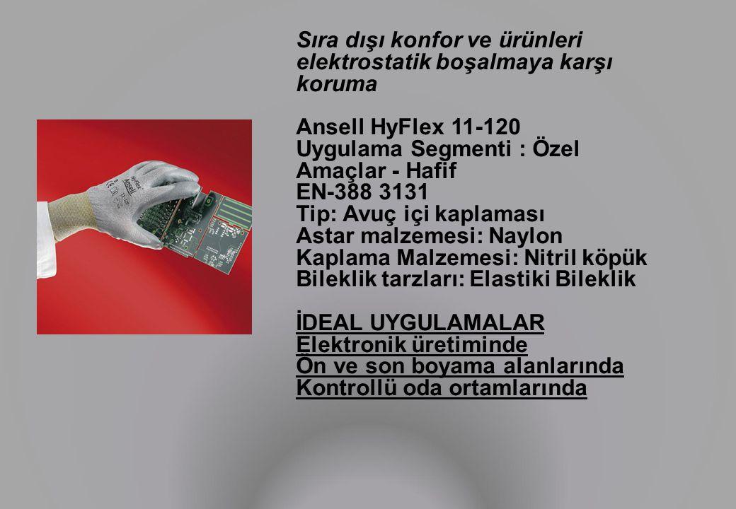 Sıra dışı konfor ve ürünleri elektrostatik boşalmaya karşı koruma Ansell HyFlex 11-120 Uygulama Segmenti : Özel Amaçlar - Hafif EN-388 3131 Tip: Avuç içi kaplaması Astar malzemesi: Naylon Kaplama Malzemesi: Nitril köpük Bileklik tarzları: Elastiki Bileklik İDEAL UYGULAMALAR Elektronik üretiminde Ön ve son boyama alanlarında Kontrollü oda ortamlarında