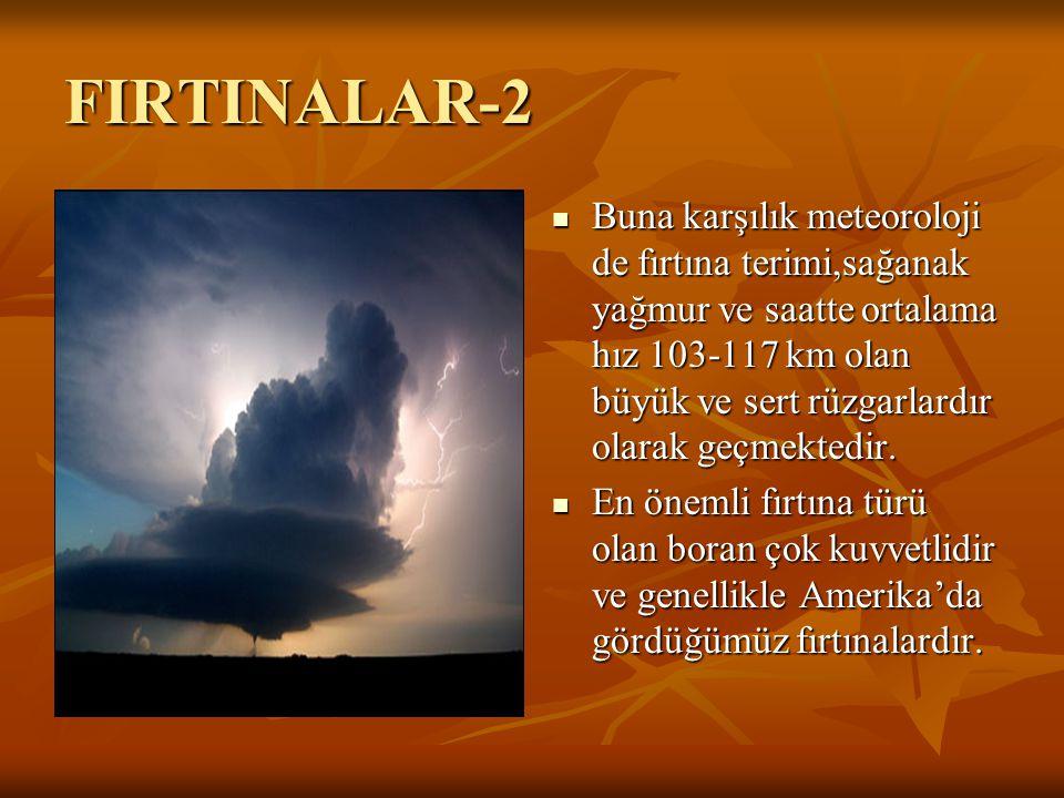FIRTINALAR-2 Buna karşılık meteoroloji de fırtına terimi,sağanak yağmur ve saatte ortalama hız 103-117 km olan büyük ve sert rüzgarlardır olarak geçme