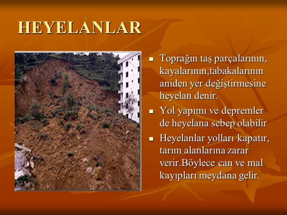 HEYELANLAR Toprağın taş parçalarının, kayalarının,tabakalarının aniden yer değiştirmesine heyelan denir. Yol yapımı ve depremler de heyelana sebep ola