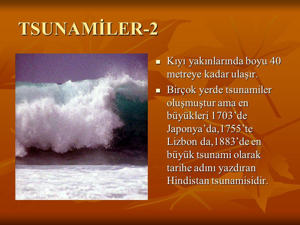 TSUNAMİLER-2 Kıyı yakınlarında boyu 40 metreye kadar ulaşır. Birçok yerde tsunamiler oluşmuştur ama en büyükleri 1703'de Japonya'da,1755'te Lizbon da,