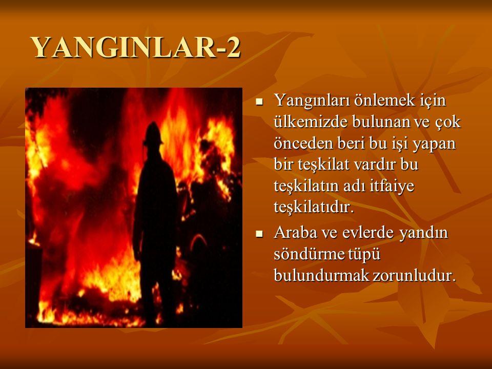 YANGINLAR-2 Yangınları önlemek için ülkemizde bulunan ve çok önceden beri bu işi yapan bir teşkilat vardır bu teşkilatın adı itfaiye teşkilatıdır. Ara