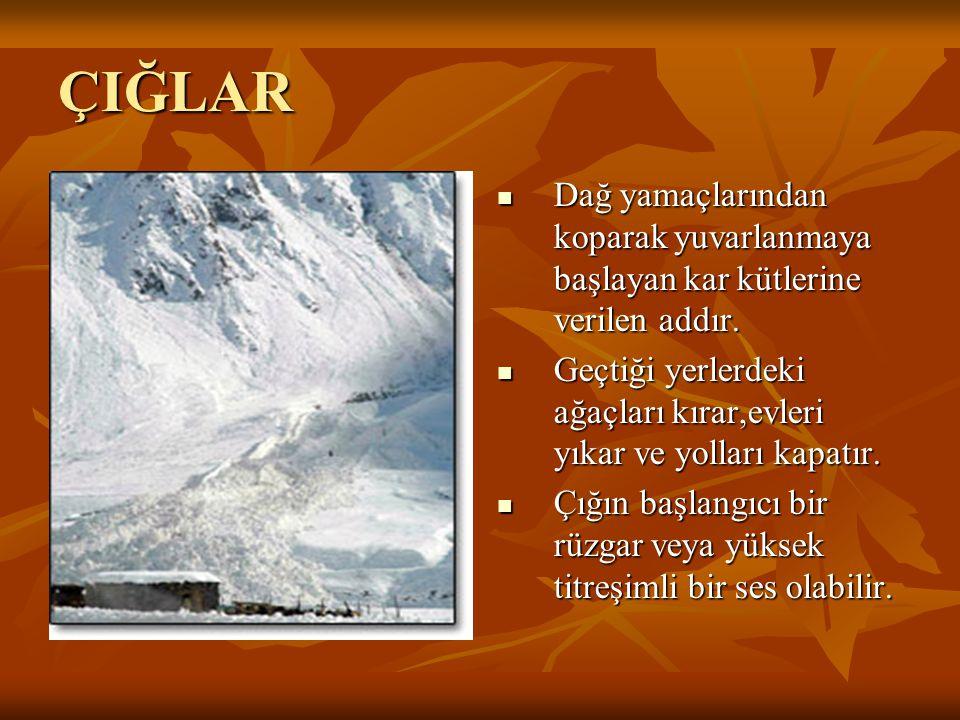 ÇIĞLAR Dağ yamaçlarından koparak yuvarlanmaya başlayan kar kütlerine verilen addır. Geçtiği yerlerdeki ağaçları kırar,evleri yıkar ve yolları kapatır.