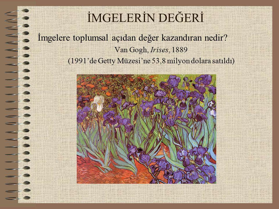 İMGELERİN DEĞERİ İmgelere toplumsal açıdan değer kazandıran nedir? Van Gogh, Irises, 1889 (1991'de Getty Müzesi'ne 53,8 milyon dolara satıldı)