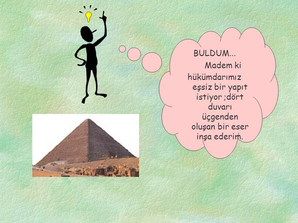 BULDUM... Madem ki hükümdarımız eşsiz bir yapıt istiyor ;dört duvarı üçgenden oluşan bir eser inşa ederim.