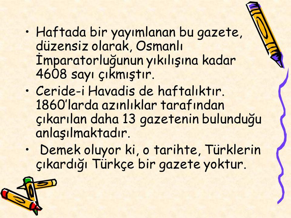 Haftada bir yayımlanan bu gazete, düzensiz olarak, Osmanlı İmparatorluğunun yıkılışına kadar 4608 sayı çıkmıştır. Ceride-i Havadis de haftalıktır. 186