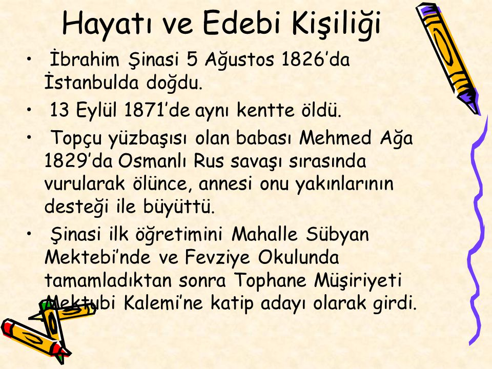 Hayatı ve Edebi Kişiliği İbrahim Şinasi 5 Ağustos 1826'da İstanbulda doğdu. 13 Eylül 1871'de aynı kentte öldü. Topçu yüzbaşısı olan babası Mehmed Ağa