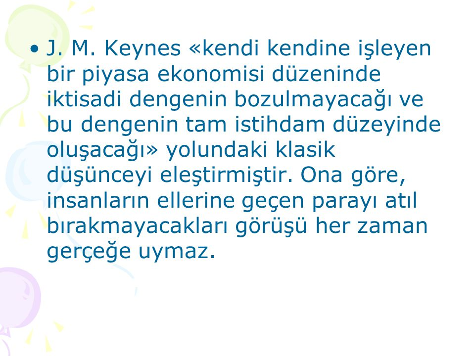J. M. Keynes «kendi kendine işleyen bir piyasa ekonomisi düzeninde iktisadi dengenin bozulmayacağı ve bu dengenin tam istihdam düzeyinde oluşacağı» yo