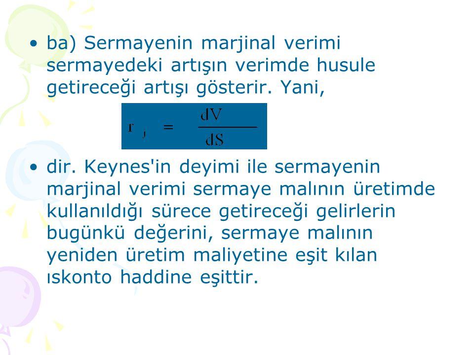 ba) Sermayenin marjinal verimi sermayedeki artışın verimde husule getireceği artışı gösterir. Yani, dir. Keynes'in deyimi ile sermayenin marjinal veri