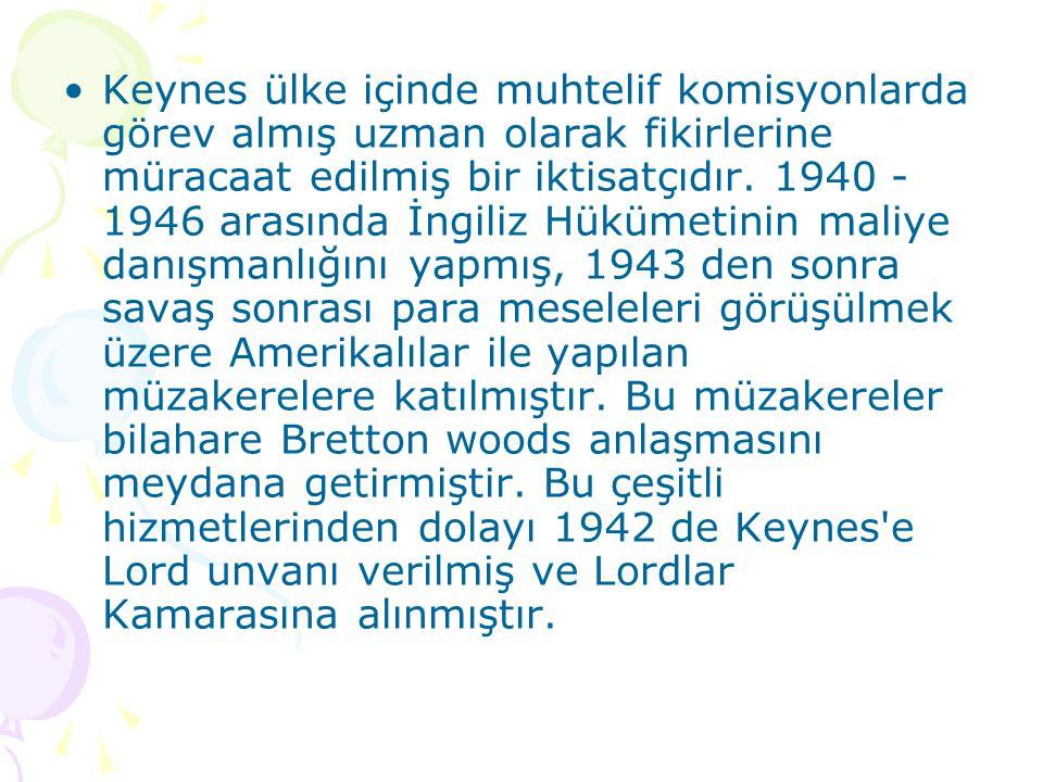 Keynes ülke içinde muhtelif komisyonlarda görev almış uzman olarak fikirlerine müracaat edilmiş bir iktisatçıdır. 1940 - 1946 arasında İngiliz Hükümet