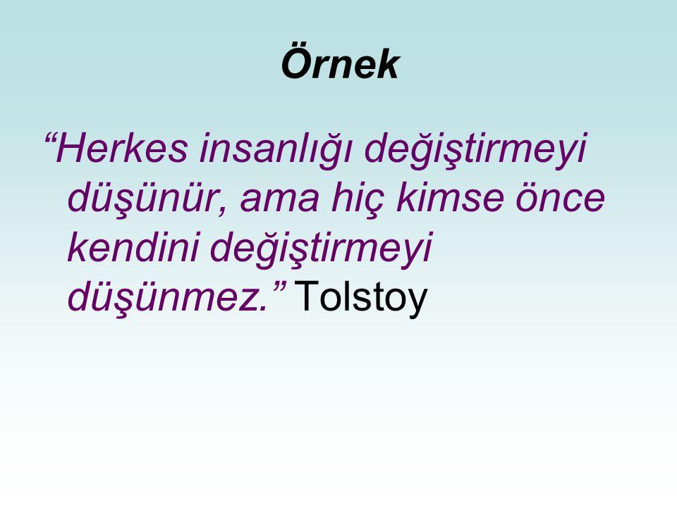 Örnek Herkes insanlığı değiştirmeyi düşünür, ama hiç kimse önce kendini değiştirmeyi düşünmez. Tolstoy