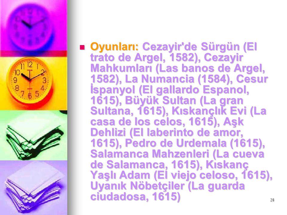 28 Oyunları: Cezayir'de Sürgün (El trato de Argel, 1582), Cezayir Mahkumları (Las banos de Argel, 1582), La Numancia (1584), Cesur İspanyol (El gallar