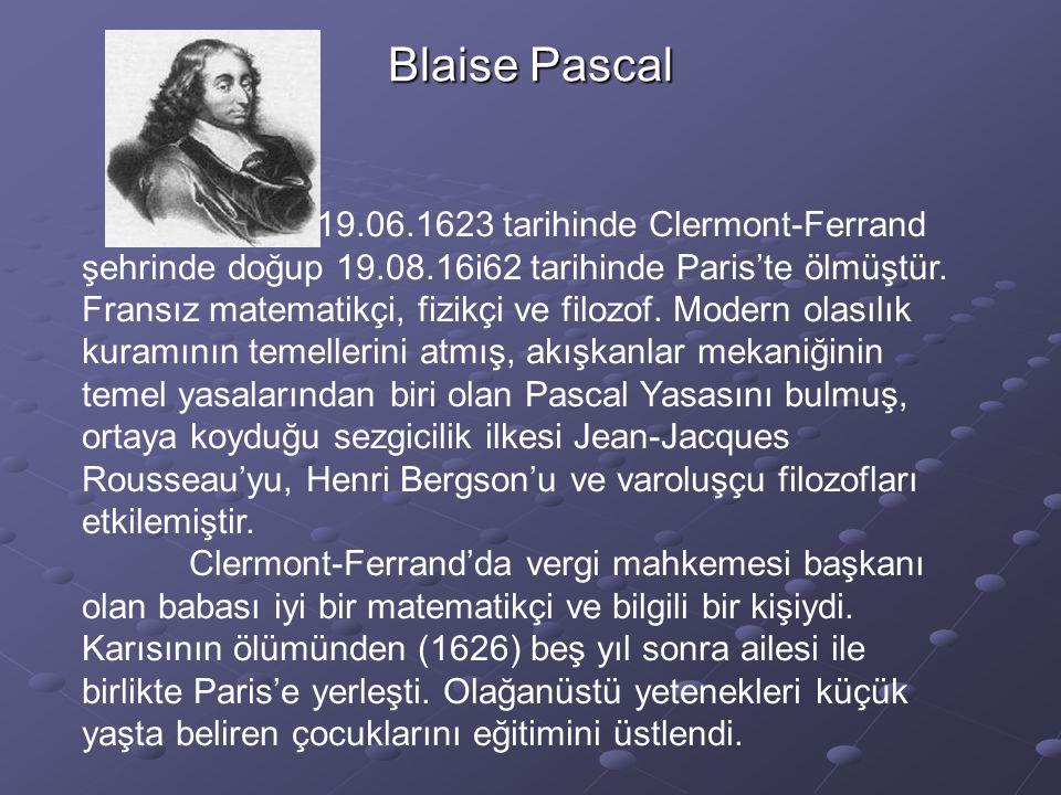 Blaise Pascal 19.06.1623 tarihinde Clermont-Ferrand şehrinde doğup 19.08.16i62 tarihinde Paris'te ölmüştür. Fransız matematikçi, fizikçi ve filozof. M