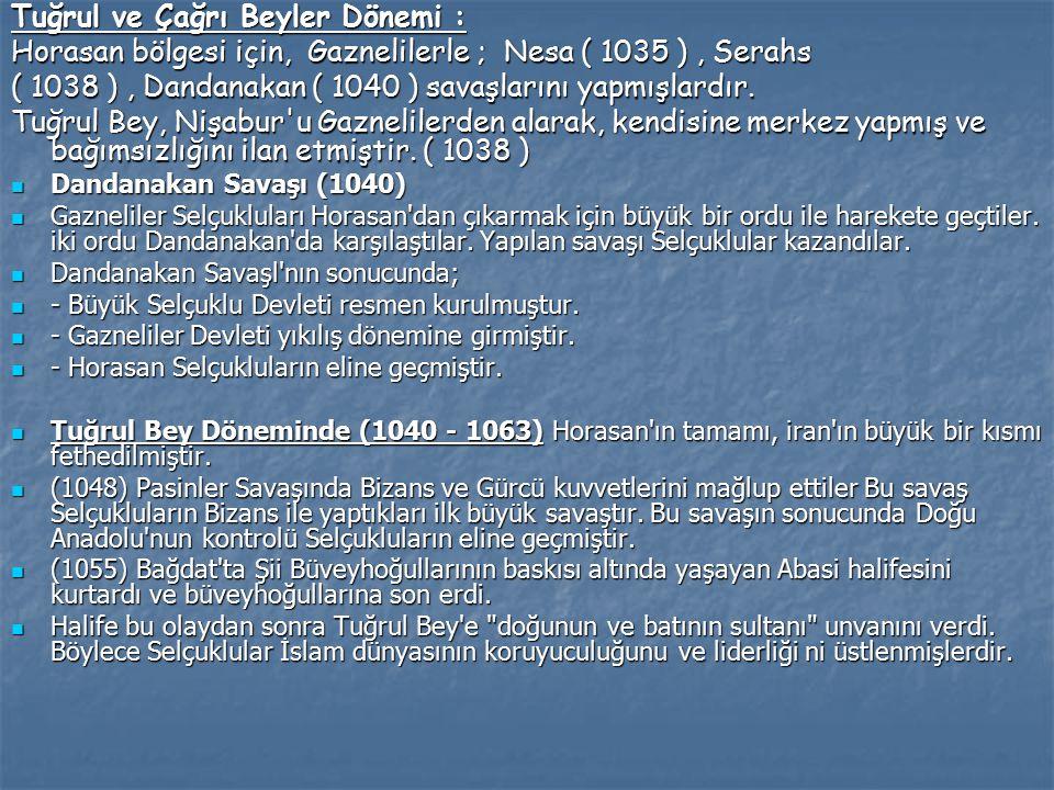Tuğrul ve Çağrı Beyler Dönemi : Horasan bölgesi için, Gaznelilerle ; Nesa ( 1035 ), Serahs ( 1038 ), Dandanakan ( 1040 ) savaşlarını yapmışlardır.