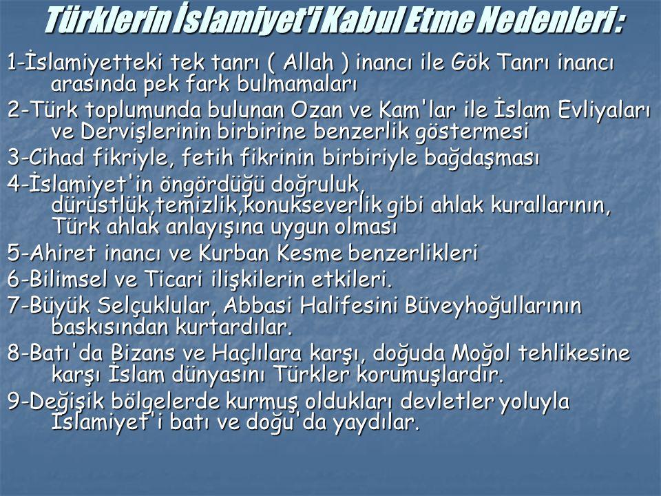 Türklerin İslamiyet i Kabul Etme Nedenleri : 1-İslamiyetteki tek tanrı ( Allah ) inancı ile Gök Tanrı inancı arasında pek fark bulmamaları 2-Türk toplumunda bulunan Ozan ve Kam lar ile İslam Evliyaları ve Dervişlerinin birbirine benzerlik göstermesi 3-Cihad fikriyle, fetih fikrinin birbiriyle bağdaşması 4-İslamiyet in öngördüğü doğruluk, dürüstlük,temizlik,konukseverlik gibi ahlak kurallarının, Türk ahlak anlayışına uygun olması 5-Ahiret inancı ve Kurban Kesme benzerlikleri 6-Bilimsel ve Ticari ilişkilerin etkileri.