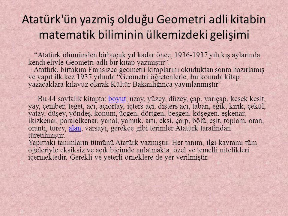 """Atatürk'ün yazmiş olduğu Geometri adli kitabin matematik biliminin ülkemizdeki gelişimi """"Atatürk ölümünden birbuçuk yıl kadar önce, 1936-1937 yılı kış"""