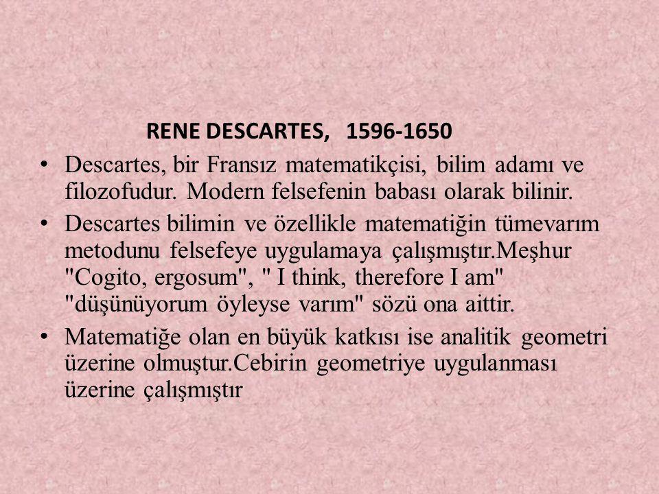 RENE DESCARTES, 1596-1650 Descartes, bir Fransız matematikçisi, bilim adamı ve filozofudur. Modern felsefenin babası olarak bilinir. Descartes bilimin