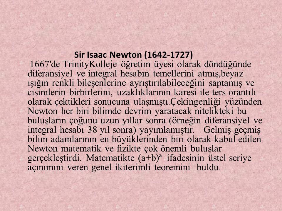 Sir Isaac Newton (1642-1727) 1667'de TrinityKolleje öğretim üyesi olarak döndüğünde diferansiyel ve integral hesabın temellerini atmış,beyaz ışığın re