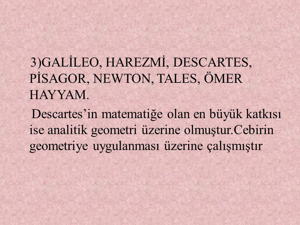 3)GALİLEO, HAREZMİ, DESCARTES, PİSAGOR, NEWTON, TALES, ÖMER HAYYAM. Descartes'in matematiğe olan en büyük katkısı ise analitik geometri üzerine olmuşt