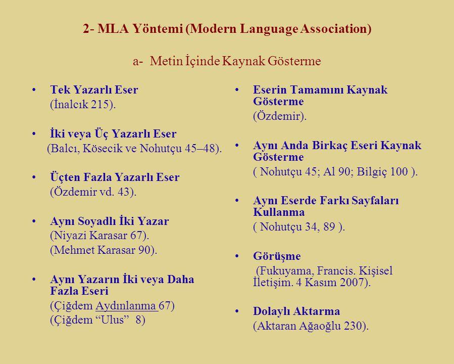 2- MLA Yöntemi (Modern Language Association) a- Metin İçinde Kaynak Gösterme Tek Yazarlı Eser (İnalcık 215). İki veya Üç Yazarlı Eser (Balcı, Kösecik