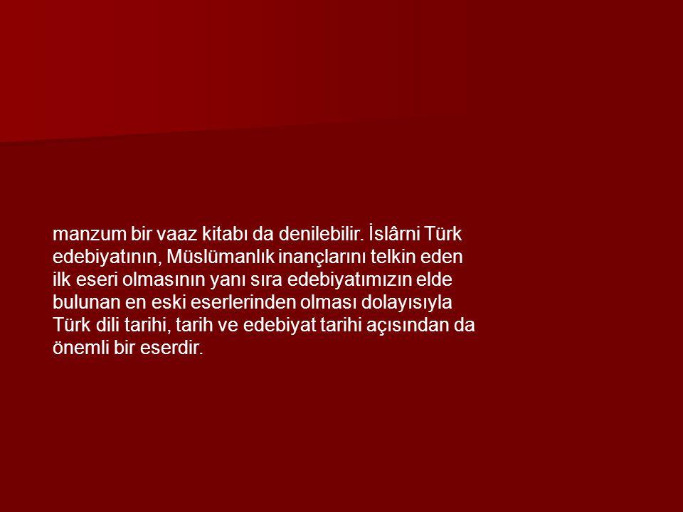 manzum bir vaaz kitabı da denilebilir. İslârni Türk edebiyatının, Müslümanlık inançlarını telkin eden ilk eseri olmasının yanı sıra edebiyatımızın eld