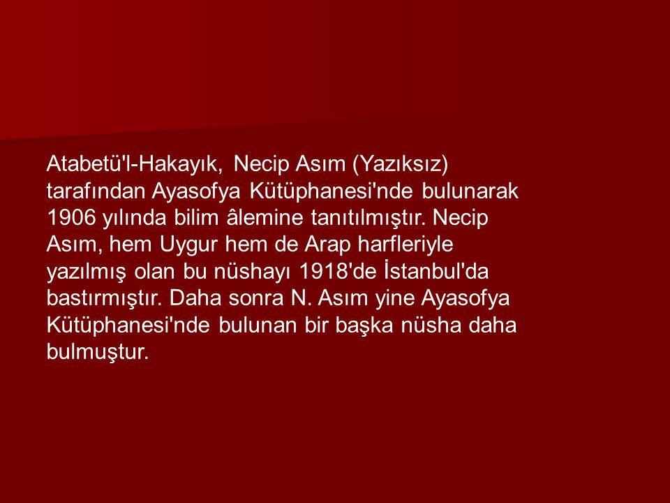 Atabetü'l-Hakayık, Necip Asım (Yazıksız) tarafından Ayasofya Kütüphanesi'nde bulunarak 1906 yılında bilim âlemine tanıtılmıştır. Necip Asım, hem Uygur