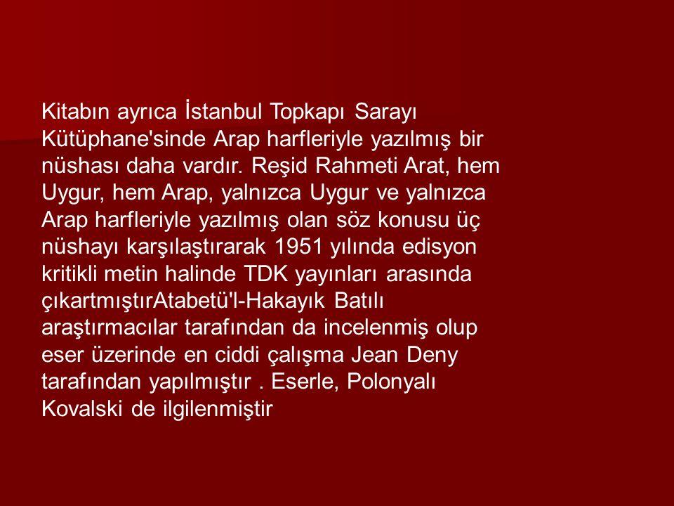 Kitabın ayrıca İstanbul Topkapı Sarayı Kütüphane'sinde Arap harfleriyle yazılmış bir nüshası daha vardır. Reşid Rahmeti Arat, hem Uygur, hem Arap, yal