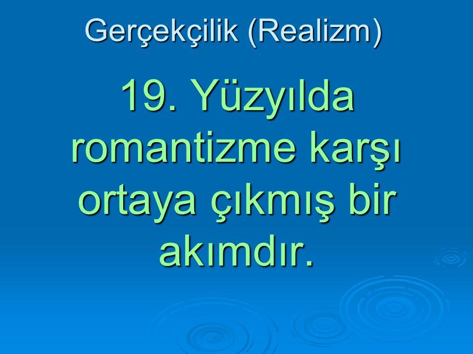 Gerçekçilik (Realizm) 19. Yüzyılda romantizme karşı ortaya çıkmış bir akımdır.
