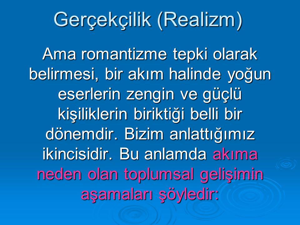 Gerçekçilik (Realizm) Ama romantizme tepki olarak belirmesi, bir akım halinde yoğun eserlerin zengin ve güçlü kişiliklerin biriktiği belli bir dönemdir.