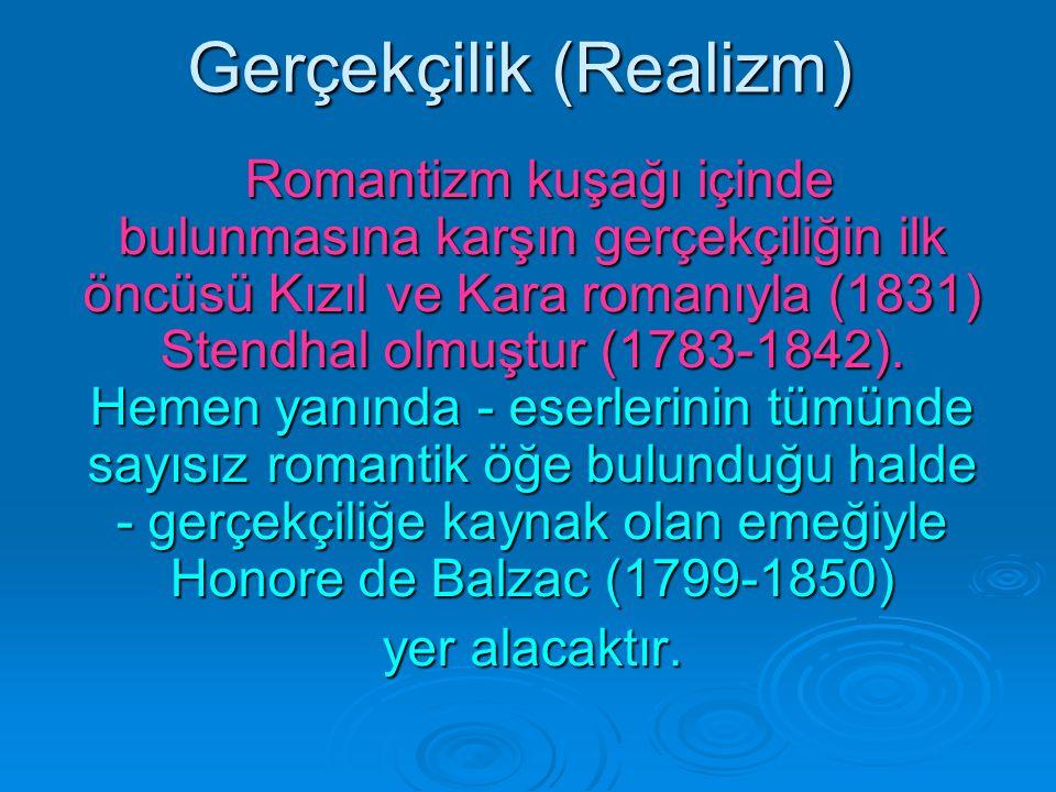 Gerçekçilik (Realizm) Romantizm kuşağı içinde bulunmasına karşın gerçekçiliğin ilk öncüsü Kızıl ve Kara romanıyla (1831) Stendhal olmuştur (1783-1842)
