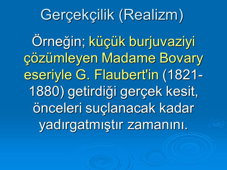 Gerçekçilik (Realizm) Örneğin; küçük burjuvaziyi çözümleyen Madame Bovary eseriyle G.