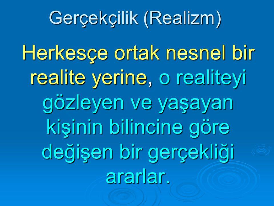 Gerçekçilik (Realizm) Herkesçe ortak nesnel bir realite yerine, o realiteyi gözleyen ve yaşayan kişinin bilincine göre değişen bir gerçekliği ararlar.
